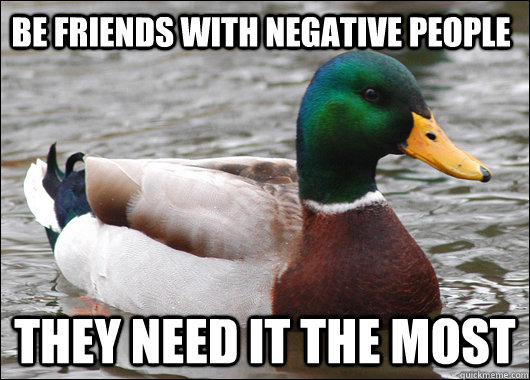 be friends with negative people they need it the most - be friends with negative people they need it the most  Actual Advice Mallard