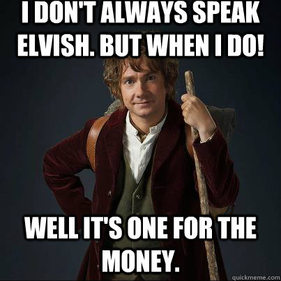 i don't always speak elvish. but when i do! well it's one for the money.