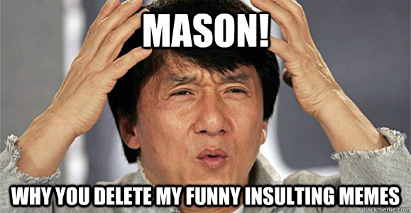 Mason! Why you delete my funny insulting memes - Mason! Why you delete my funny insulting memes  Confused Jackie Chan