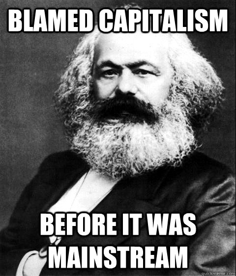 BLAMED CAPITALISM BEFORE IT WAS MAINSTREAM