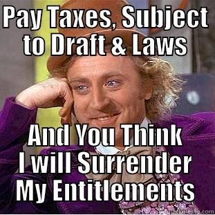 PAY TAXES, SUBJECT TO DRAFT & LAWS AND YOU THINK I WILL SURRENDER MY ENTITLEMENTS Condescending Wonka