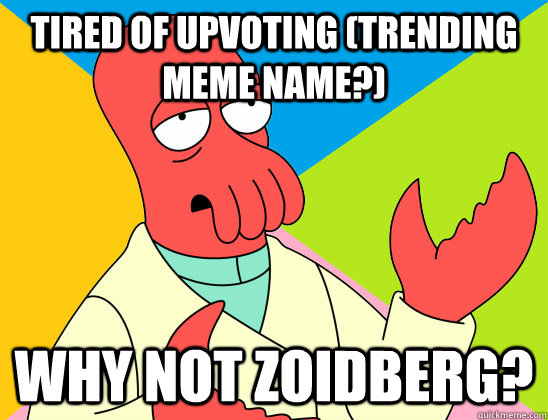 Tired of upvoting (trending meme name?) why not zoidberg? - Tired of upvoting (trending meme name?) why not zoidberg?  Misc