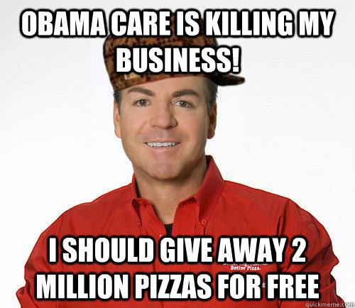 Obama care is killing my business! I should give away 2 million pizzas for free