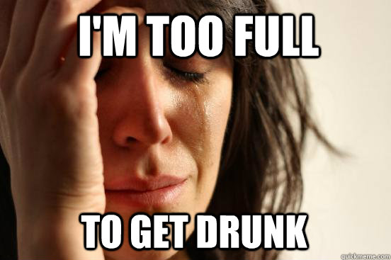 I'm too full To get drunk - I'm too full To get drunk  First World Problems