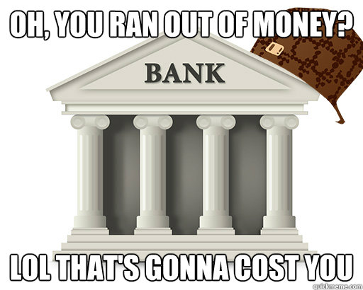 Oh, you ran out of money? LOL that's gonna cost you