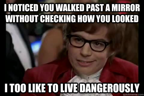 I noticed you walked past a mirror without checking how you looked I too like to live dangerously - I noticed you walked past a mirror without checking how you looked I too like to live dangerously  Dangerously - Austin Powers