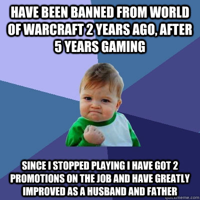Have been banned from World of Warcraft 2 years ago, after 5 years gaming Since I stopped playing I have got 2 promotions on the job and have greatly improved as a husband and father  Success Kid