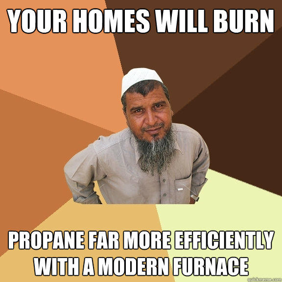 Your Homes will burn propane far more efficiently with a modern furnace  Ordinary Muslim Man