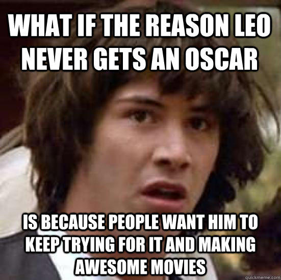 What if the reason Leo never gets an Oscar Is because people want him to keep trying for it and making awesome movies - What if the reason Leo never gets an Oscar Is because people want him to keep trying for it and making awesome movies  conspiracy keanu