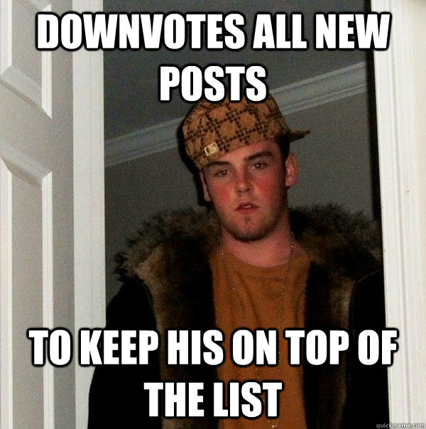 Downvotes all new posts To keep his on top of the list - Downvotes all new posts To keep his on top of the list  Scumbag Steve
