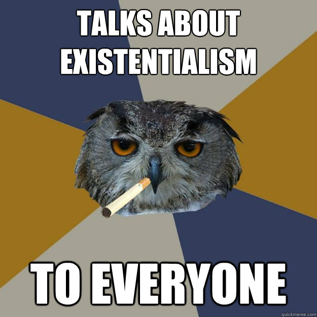 Talks about Existentialism TO EVERYONE - Talks about Existentialism TO EVERYONE  Art Student Owl