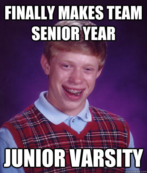 Finally makes team senior year Junior Varsity - Finally makes team senior year Junior Varsity  Bad Luck Brian