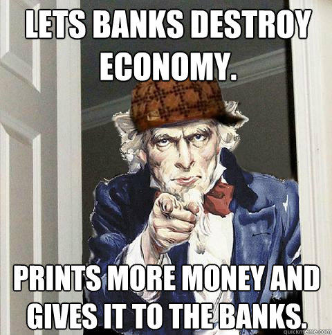 Lets banks destroy economy. Prints more money and gives it to the banks.  Scumbag Uncle Sam
