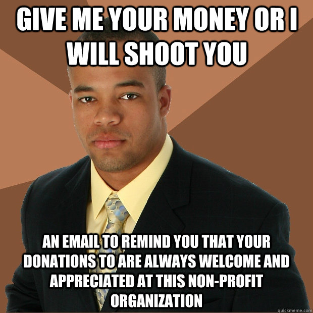 GIVE ME YOUR MONEY OR I WILL SHOOT YOU an email to remind you that your donations to are always welcome and appreciated at this non-profit organization  Successful Black Man