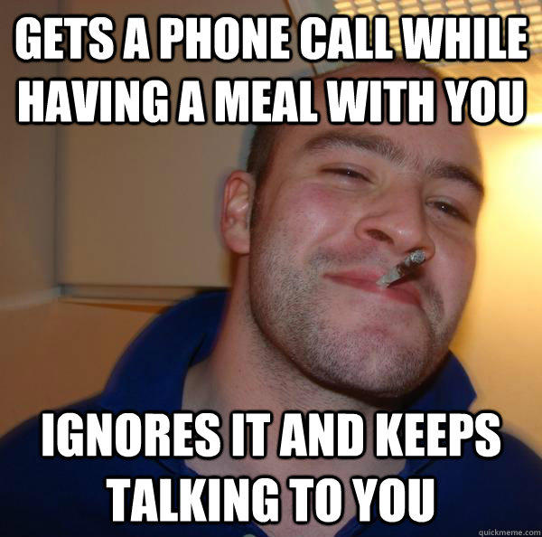 Gets a phone call while having a meal with you ignores it and keeps talking to you