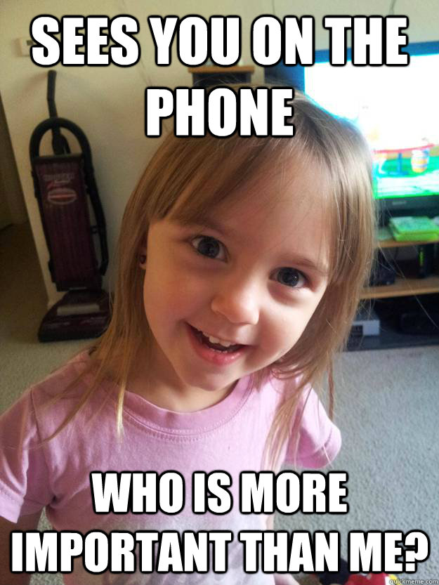 Sees you on the phone Who is more important than me?