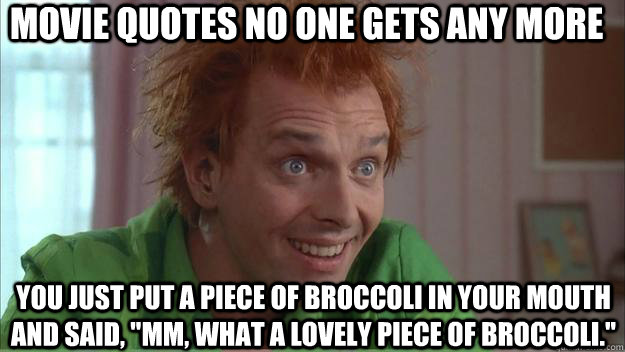 movie quotes no one gets any more You just put a piece of broccoli in your mouth and said,