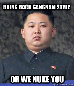 Bring back Gangnam style or we nuke you  Fat Kim Jong-Un