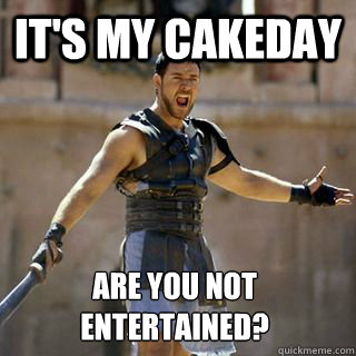 It's my Cakeday Are you not entertained? - It's my Cakeday Are you not entertained?  Are you not entertained