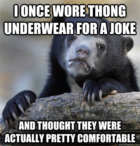 I once wore thong underwear for a joke And thought they were actually pretty comfortable - I once wore thong underwear for a joke And thought they were actually pretty comfortable  Confession Bear