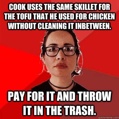 Cook uses the same skillet for the tofu that he used for chicken without cleaning it inbetween. Pay for it and throw it in the trash. - Cook uses the same skillet for the tofu that he used for chicken without cleaning it inbetween. Pay for it and throw it in the trash.  Liberal Douche Garofalo
