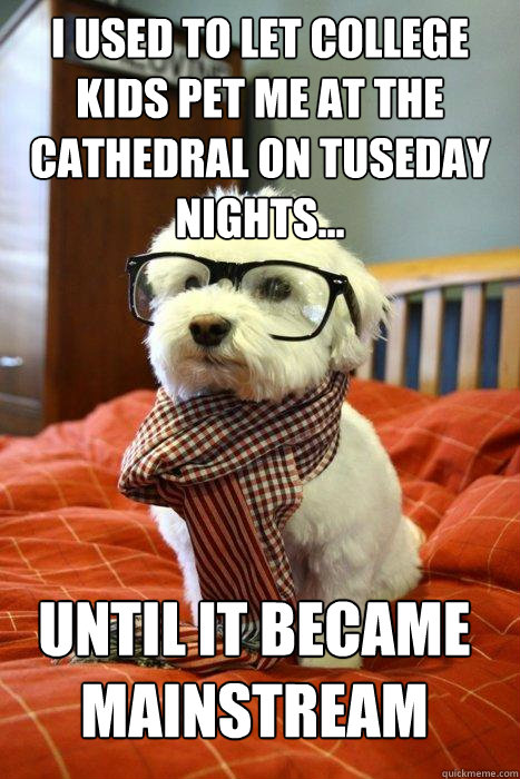 i used to let college kids pet me at the cathedral on tuseday nights... until it became mainstream  Hipster Dog