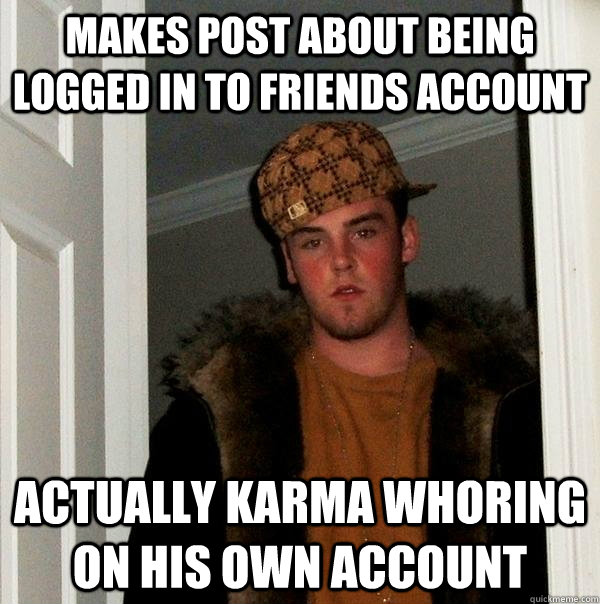 Makes post about being logged in to friends account actually karma whoring on his own account - Makes post about being logged in to friends account actually karma whoring on his own account  Misc