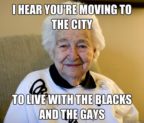 I hear you're moving to the city To live with the blacks and the gays - I hear you're moving to the city To live with the blacks and the gays  Scumbag Grandma