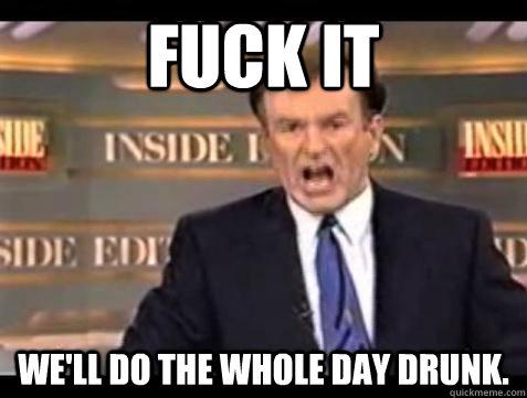 a9ca3c29708db1a2fce4c2456d9c6c4cc344280f62ad1af0e91b81e21438a4f8 fuck it we'll do the whole day drunk bill oreilly fuck it,Drunk Teacher Meme