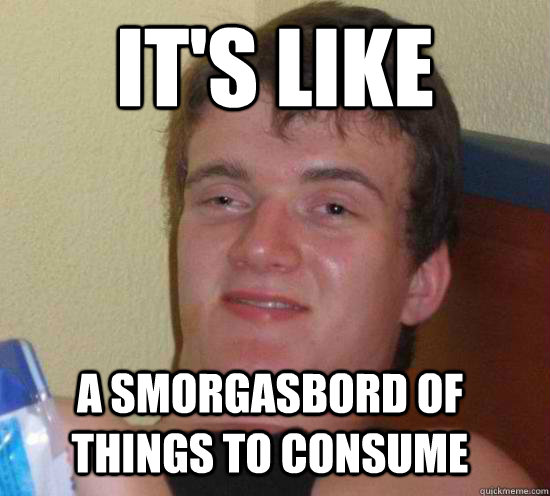 it's like a smorgasbord of things to consume - it's like a smorgasbord of things to consume  Misc