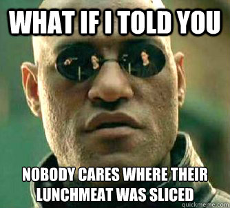 What if I told you Nobody cares where their lunchmeat was sliced
