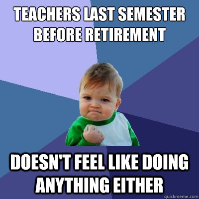 Teachers last semester before retirement  Doesn't Feel like doing anything either  Success Kid
