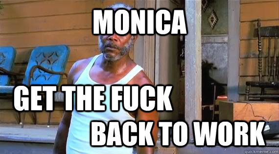 MONICA back to work get the fuck