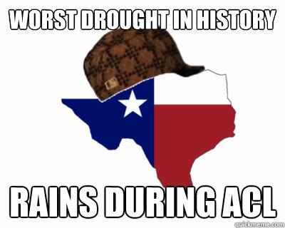 a9cdbea6bbefdded835179e3382dfae74da50307e3936c8cd003ce9ecadc10e1 worst drought in history rains during acl scumbag texas quickmeme,Texas History Funny Meme