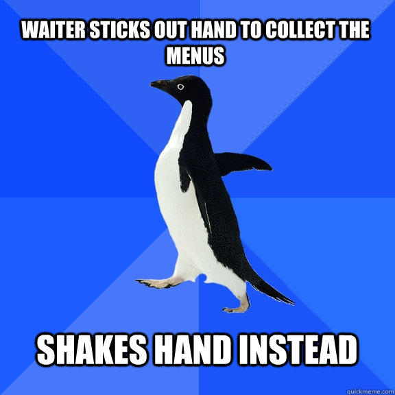 Waiter sticks out hand to collect the menus  Shakes hand instead  - Waiter sticks out hand to collect the menus  Shakes hand instead   Socially Awkward Penguin