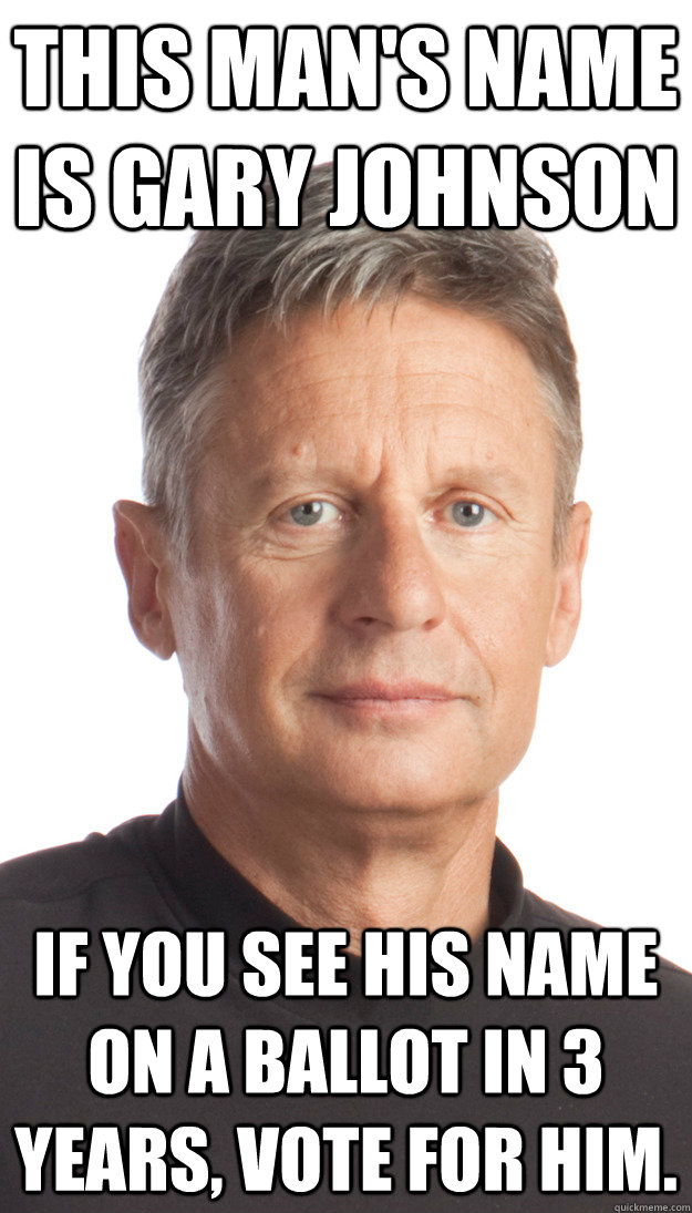 This man's name is Gary Johnson If you see his name on a ballot in 3 years, vote for him. - This man's name is Gary Johnson If you see his name on a ballot in 3 years, vote for him.  Misc