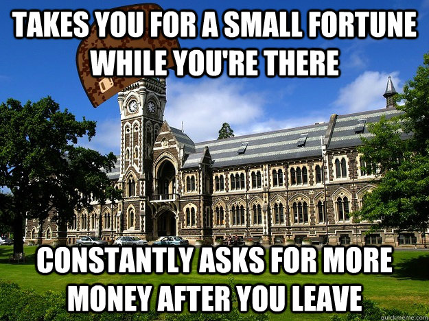 takes you for a small fortune while you're there constantly asks for more money after you leave - takes you for a small fortune while you're there constantly asks for more money after you leave  Scumbag University