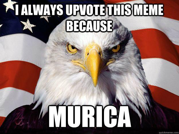 I always upvote this meme because  Murica  One-up America