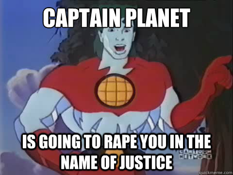 Captain planet is going to rape you in the name of justice - Captain planet is going to rape you in the name of justice  Misc