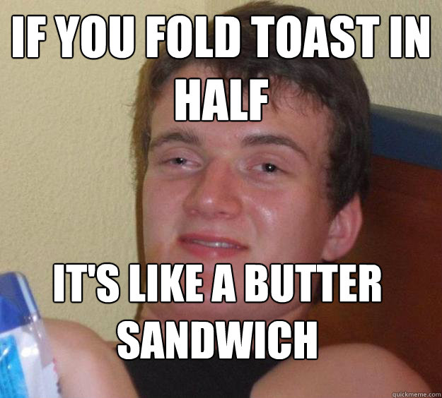 If you fold toast in half  It's like a butter sandwich  - If you fold toast in half  It's like a butter sandwich   10 Guy