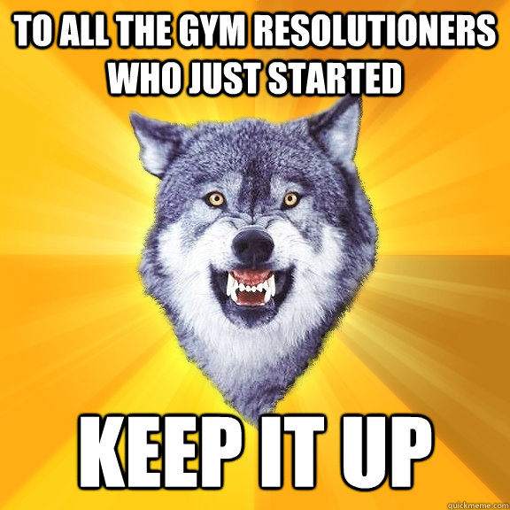 To All the Gym Resolutioners Who Just Started Keep It Up - To All the Gym Resolutioners Who Just Started Keep It Up  Courage Wolf