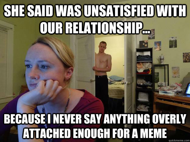 She said was unsatisfied with our relationship... because I never say anything overly attached enough for a meme - She said was unsatisfied with our relationship... because I never say anything overly attached enough for a meme  Redditors Husband