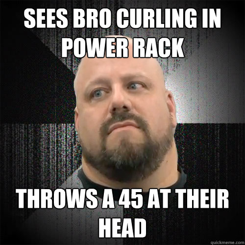 Sees bro curling in power rack throws a 45 at their head  Irate Powerlifter