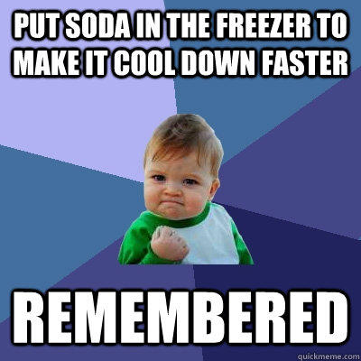 Put soda in the freezer to make it cool down faster Remembered  - Put soda in the freezer to make it cool down faster Remembered   Success Kid