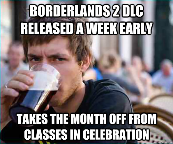 Borderlands 2 DLC released a week early Takes the month off from classes in celebration - Borderlands 2 DLC released a week early Takes the month off from classes in celebration  Lazy College Senior