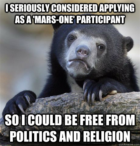I seriously considered applying as a 'mars-one' participant so i could be free from politics and religion - I seriously considered applying as a 'mars-one' participant so i could be free from politics and religion  Confession Bear