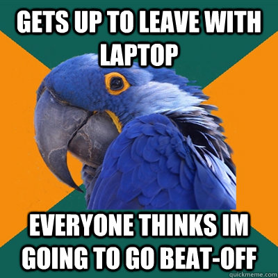 Gets up to leave with laptop everyone thinks im going to go beat-off - Gets up to leave with laptop everyone thinks im going to go beat-off  Paranoid Parrot