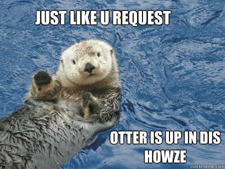 Just like u request Otter is up in dis howze