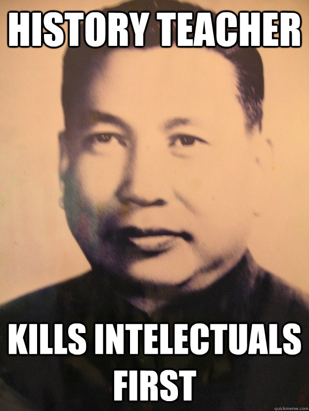 a9dd530cea5a44b233224851caf8c3add0336db18235554798d13650060ee412 history teacher kills intelectuals first scumbag pol pot quickmeme,Funny History Teacher Memes