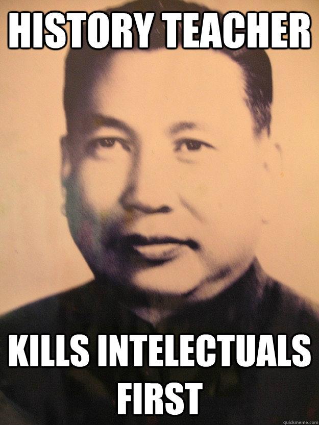 History teacher kills intelectuals first - History teacher kills intelectuals first  Scumbag Pol Pot